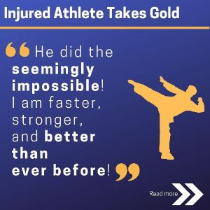 "Injured Athhlete Takes Gold. ""He did the seemingly impossible! I am faster, stronger and better than ever before!"""